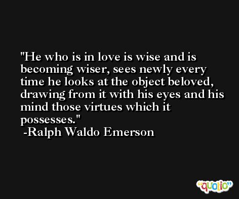 He who is in love is wise and is becoming wiser, sees newly every time he looks at the object beloved, drawing from it with his eyes and his mind those virtues which it possesses. -Ralph Waldo Emerson