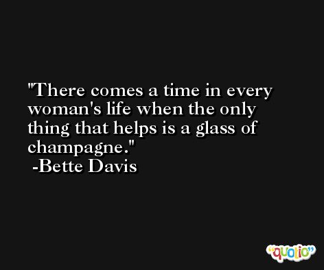 There comes a time in every woman's life when the only thing that helps is a glass of champagne. -Bette Davis