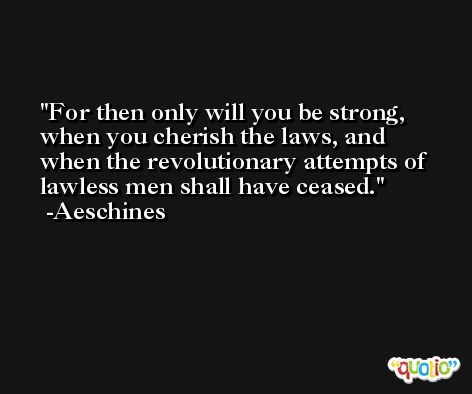For then only will you be strong, when you cherish the laws, and when the revolutionary attempts of lawless men shall have ceased. -Aeschines