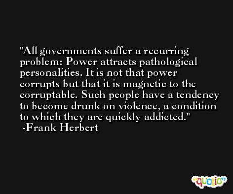 All governments suffer a recurring problem: Power attracts pathological personalities. It is not that power corrupts but that it is magnetic to the corruptable. Such people have a tendency to become drunk on violence, a condition to which they are quickly addicted. -Frank Herbert