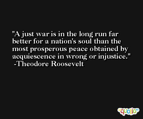 A just war is in the long run far better for a nation's soul than the most prosperous peace obtained by acquiescence in wrong or injustice. -Theodore Roosevelt