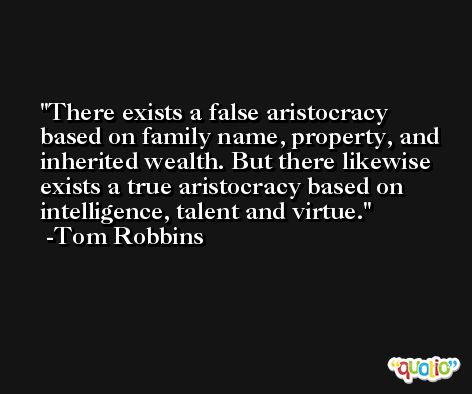 There exists a false aristocracy based on family name, property, and inherited wealth. But there likewise exists a true aristocracy based on intelligence, talent and virtue. -Tom Robbins