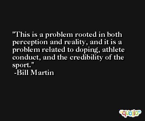 This is a problem rooted in both perception and reality, and it is a problem related to doping, athlete conduct, and the credibility of the sport. -Bill Martin