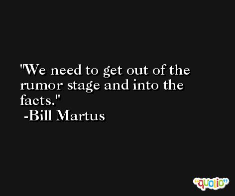 We need to get out of the rumor stage and into the facts. -Bill Martus