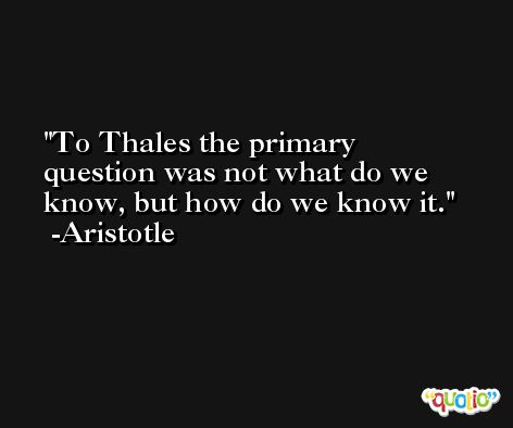 To Thales the primary question was not what do we know, but how do we know it. -Aristotle