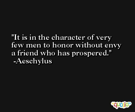 It is in the character of very few men to honor without envy a friend who has prospered. -Aeschylus