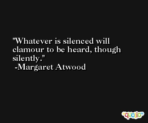 Whatever is silenced will clamour to be heard, though silently. -Margaret Atwood