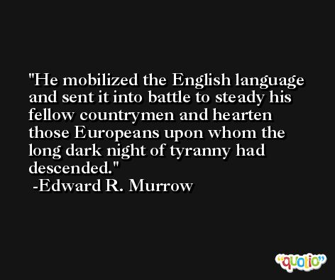 He mobilized the English language and sent it into battle to steady his fellow countrymen and hearten those Europeans upon whom the long dark night of tyranny had descended. -Edward R. Murrow