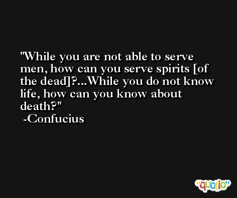 While you are not able to serve men, how can you serve spirits [of the dead]?...While you do not know life, how can you know about death? -Confucius