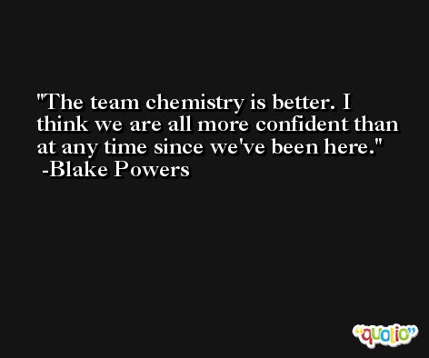 The team chemistry is better. I think we are all more confident than at any time since we've been here. -Blake Powers