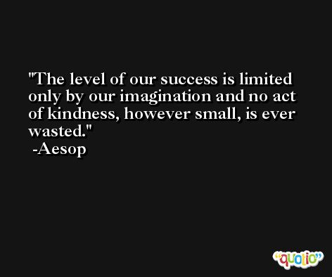The level of our success is limited only by our imagination and no act of kindness, however small, is ever wasted. -Aesop