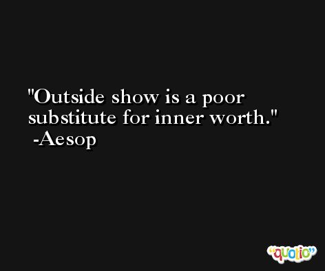 Outside show is a poor substitute for inner worth. -Aesop