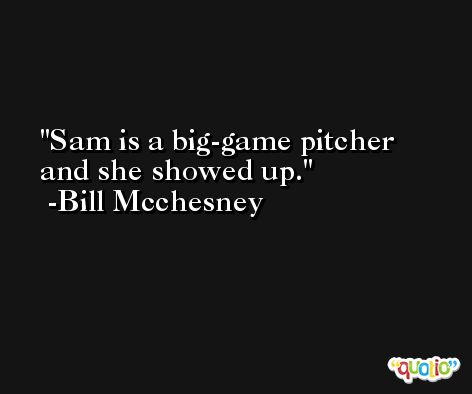 Sam is a big-game pitcher and she showed up. -Bill Mcchesney
