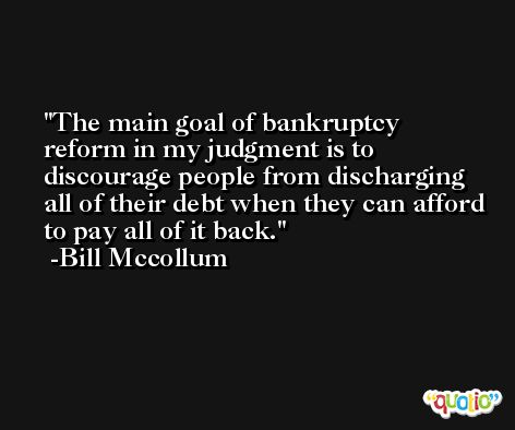 The main goal of bankruptcy reform in my judgment is to discourage people from discharging all of their debt when they can afford to pay all of it back. -Bill Mccollum