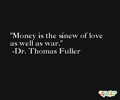 Money is the sinew of love as well as war. -Dr. Thomas Fuller
