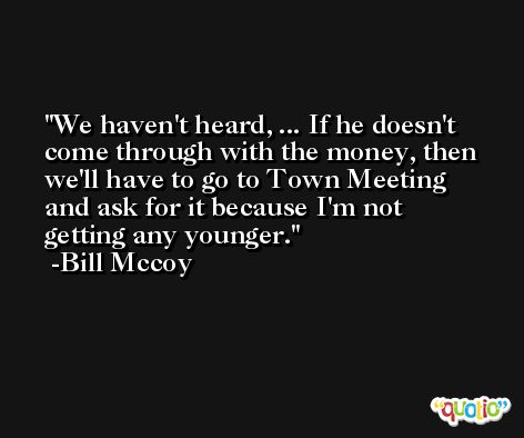 We haven't heard, ... If he doesn't come through with the money, then we'll have to go to Town Meeting and ask for it because I'm not getting any younger. -Bill Mccoy
