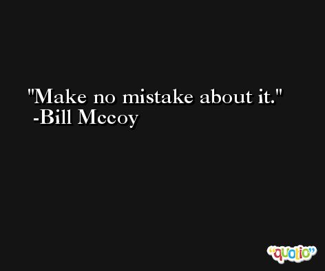 Make no mistake about it. -Bill Mccoy