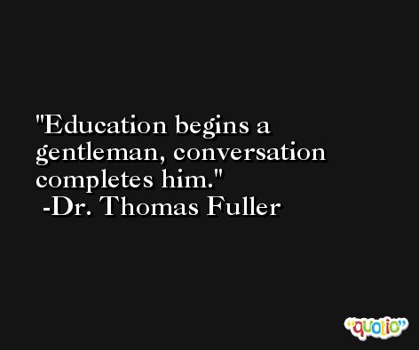 Education begins a gentleman, conversation completes him. -Dr. Thomas Fuller