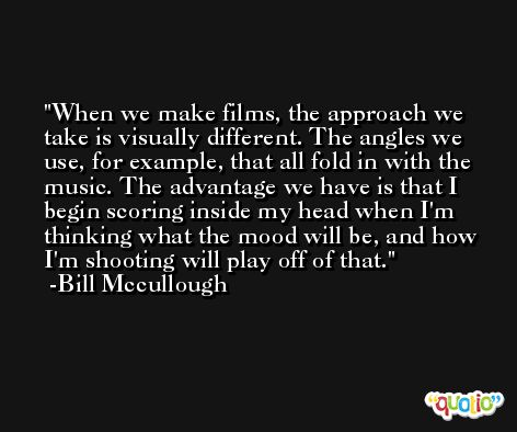When we make films, the approach we take is visually different. The angles we use, for example, that all fold in with the music. The advantage we have is that I begin scoring inside my head when I'm thinking what the mood will be, and how I'm shooting will play off of that. -Bill Mccullough