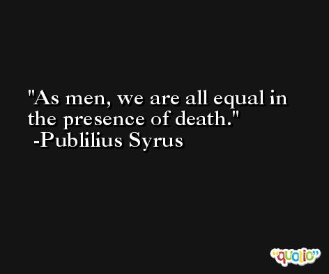 As men, we are all equal in the presence of death. -Publilius Syrus