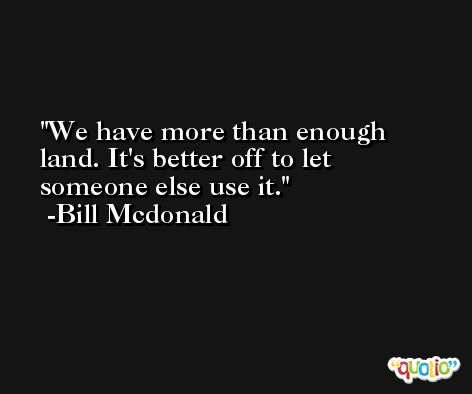 We have more than enough land. It's better off to let someone else use it. -Bill Mcdonald