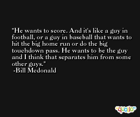 He wants to score. And it's like a guy in football, or a guy in baseball that wants to hit the big home run or do the big touchdown pass. He wants to be the guy and I think that separates him from some other guys. -Bill Mcdonald