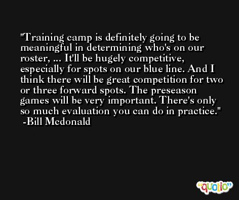 Training camp is definitely going to be meaningful in determining who's on our roster, ... It'll be hugely competitive, especially for spots on our blue line. And I think there will be great competition for two or three forward spots. The preseason games will be very important. There's only so much evaluation you can do in practice. -Bill Mcdonald