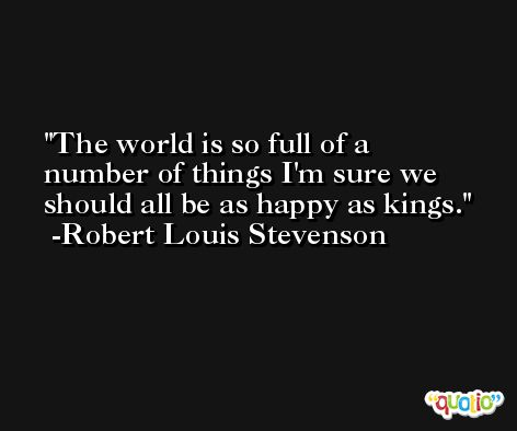 The world is so full of a number of things I'm sure we should all be as happy as kings. -Robert Louis Stevenson