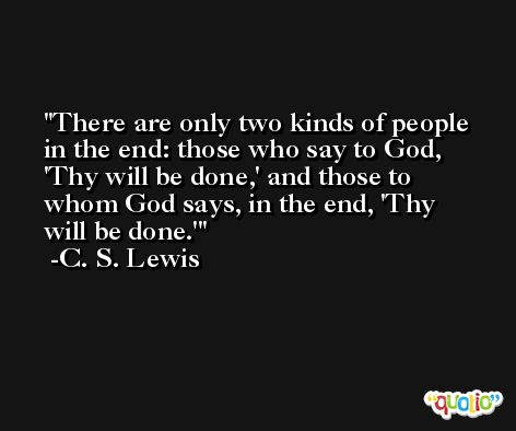 There are only two kinds of people in the end: those who say to God, 'Thy will be done,' and those to whom God says, in the end, 'Thy will be done.' -C. S. Lewis