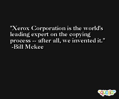 Xerox Corporation is the world's leading expert on the copying process -- after all, we invented it. -Bill Mckee