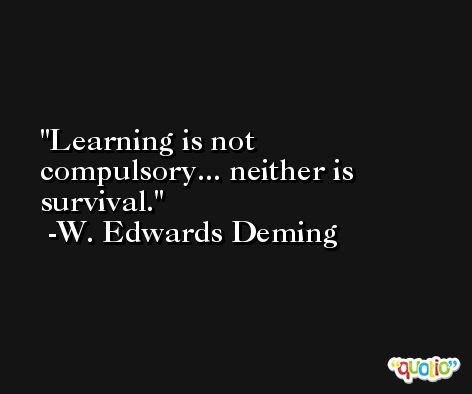Learning is not compulsory... neither is survival. -W. Edwards Deming