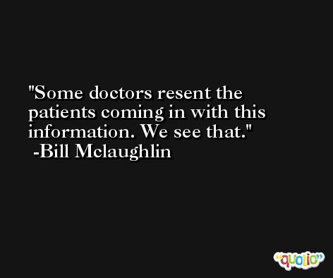 Some doctors resent the patients coming in with this information. We see that. -Bill Mclaughlin
