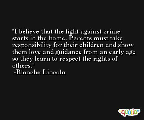 I believe that the fight against crime starts in the home. Parents must take responsibility for their children and show them love and guidance from an early age so they learn to respect the rights of others. -Blanche Lincoln