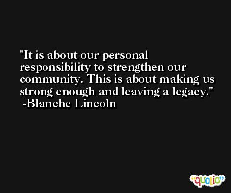 It is about our personal responsibility to strengthen our community. This is about making us strong enough and leaving a legacy. -Blanche Lincoln