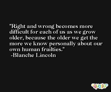 Right and wrong becomes more difficult for each of us as we grow older, because the older we get the more we know personally about our own human frailties. -Blanche Lincoln