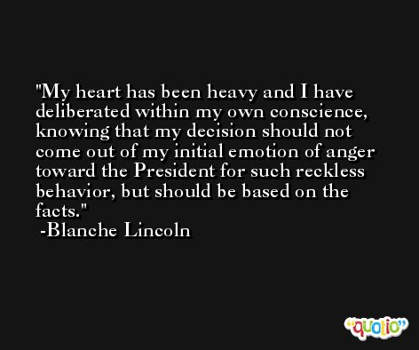 My heart has been heavy and I have deliberated within my own conscience, knowing that my decision should not come out of my initial emotion of anger toward the President for such reckless behavior, but should be based on the facts. -Blanche Lincoln