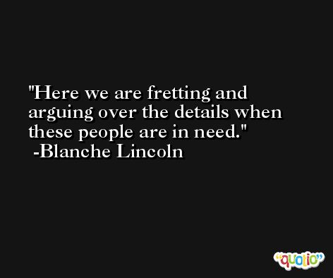 Here we are fretting and arguing over the details when these people are in need. -Blanche Lincoln
