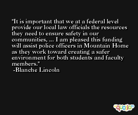 It is important that we at a federal level provide our local law officials the resources they need to ensure safety in our communities, ... I am pleased this funding will assist police officers in Mountain Home as they work toward creating a safer environment for both students and faculty members. -Blanche Lincoln