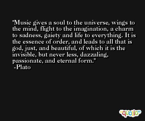 Music gives a soul to the universe, wings to the mind, flight to the imagination, a charm to sadness, gaiety and life to everything. It is the essence of order, and leads to all that is god, just, and beautiful, of which it is the invisible, but never less, dazzaling, passionate, and eternal form. -Plato