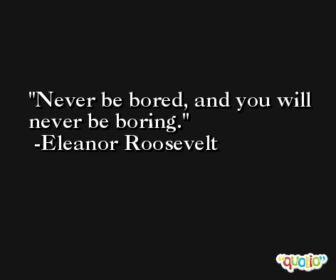 Never be bored, and you will never be boring. -Eleanor Roosevelt