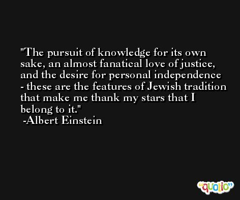 The pursuit of knowledge for its own sake, an almost fanatical love of justice, and the desire for personal independence - these are the features of Jewish tradition that make me thank my stars that I belong to it. -Albert Einstein