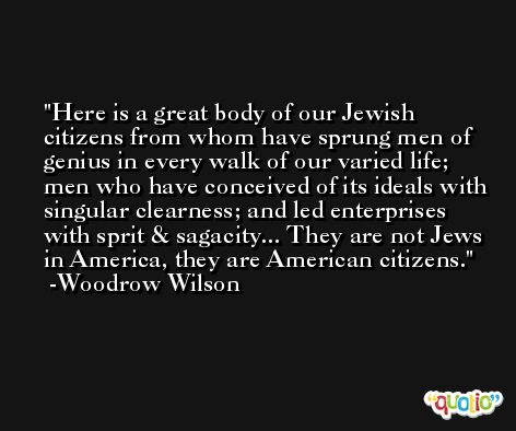 Here is a great body of our Jewish citizens from whom have sprung men of genius in every walk of our varied life; men who have conceived of its ideals with singular clearness; and led enterprises with sprit & sagacity... They are not Jews in America, they are American citizens. -Woodrow Wilson