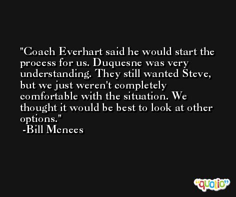 Coach Everhart said he would start the process for us. Duquesne was very understanding. They still wanted Steve, but we just weren't completely comfortable with the situation. We thought it would be best to look at other options. -Bill Mcnees
