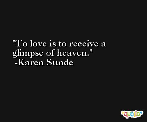 To love is to receive a glimpse of heaven. -Karen Sunde