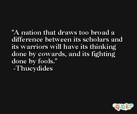 A nation that draws too broad a difference between its scholars and its warriors will have its thinking done by cowards, and its fighting done by fools. -Thucydides