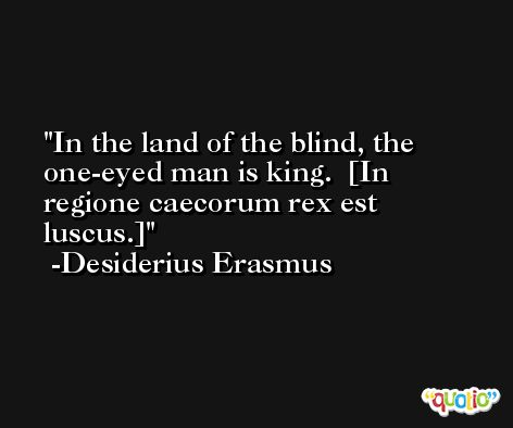 In the land of the blind, the one-eyed man is king.  [In regione caecorum rex est luscus.] -Desiderius Erasmus