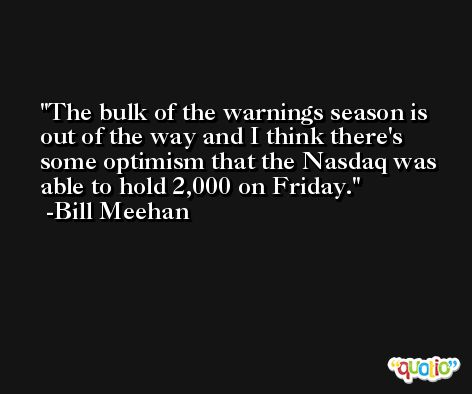 The bulk of the warnings season is out of the way and I think there's some optimism that the Nasdaq was able to hold 2,000 on Friday. -Bill Meehan