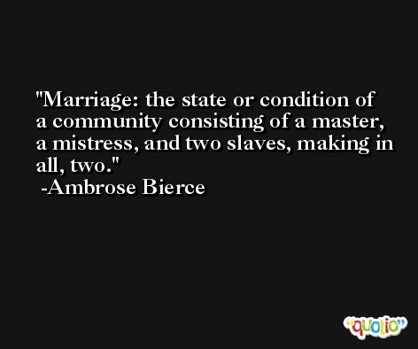 Marriage: the state or condition of a community consisting of a master, a mistress, and two slaves, making in all, two. -Ambrose Bierce