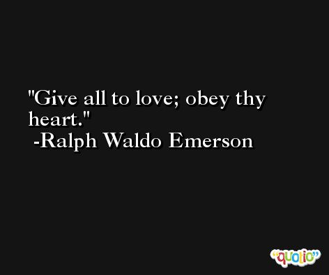 Give all to love; obey thy heart. -Ralph Waldo Emerson