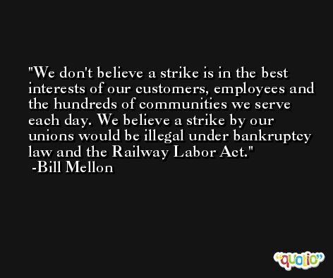 We don't believe a strike is in the best interests of our customers, employees and the hundreds of communities we serve each day. We believe a strike by our unions would be illegal under bankruptcy law and the Railway Labor Act. -Bill Mellon